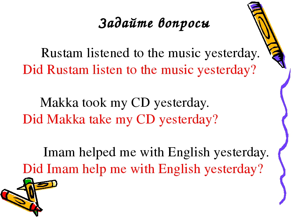 Задайте вопросы Rustam listened to the music yesterday. Did Rustam listen to...