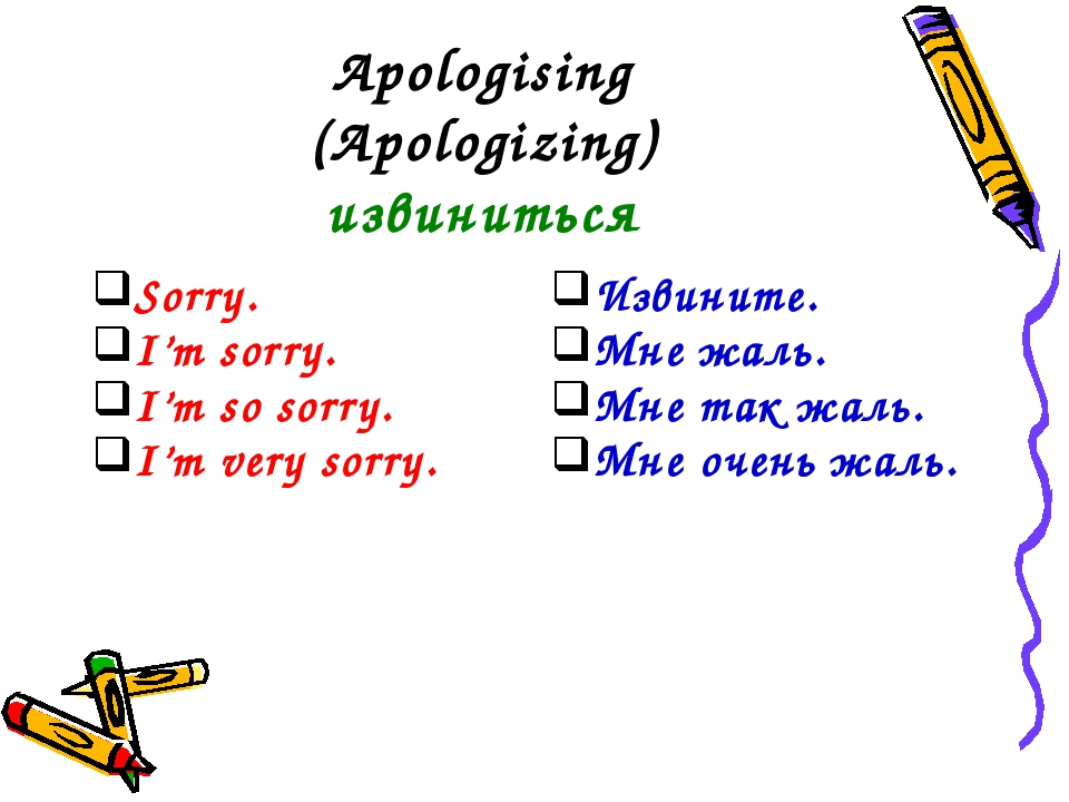 Apologising (Apologizing) извиниться Sorry. I'm sorry. I'm so sorry. I'm very...