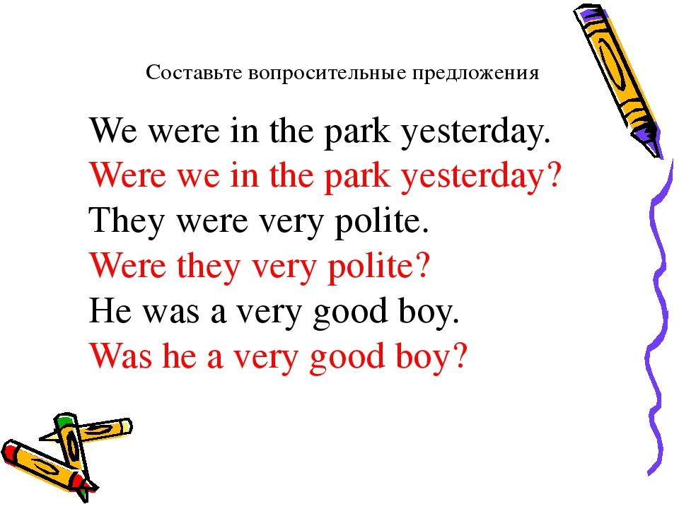 Составьте вопросительные предложения We were in the park yesterday. Were we i...