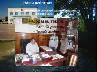 Наши действия Глава Суворовской сельской администрации Леонов Э.А.
