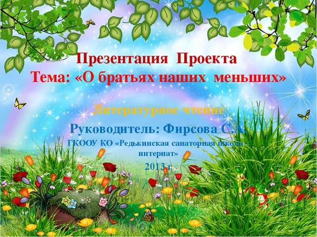 Презентация Проекта Тема: «О братьях наших меньших» Литературное чтение Руков...