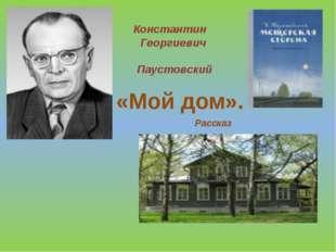 Константин Георгиевич Паустовский «Мой дом». Рассказ
