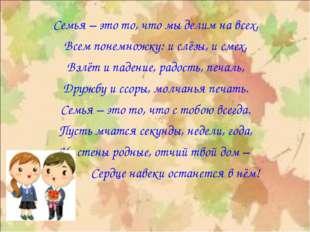 Семья – это то, что мы делим на всех, Всем понемножку: и слёзы, и смех, Взлёт