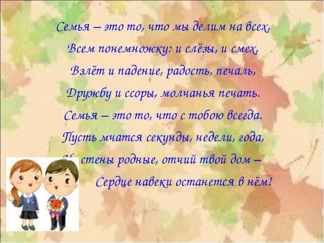Семья – это то, что мы делим на всех, Всем понемножку: и слёзы, и смех, Взлёт...