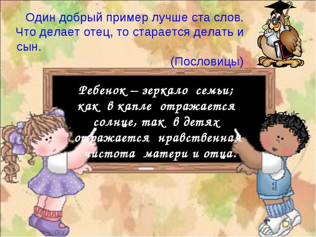 Один добрый пример лучше ста слов. Что делает отец, то старается делать и сын...