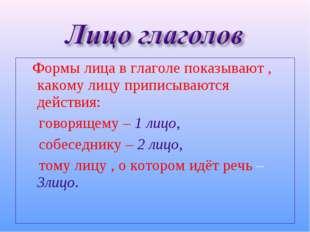 Формы лица в глаголе показывают , какому лицу приписываются действия: говоря