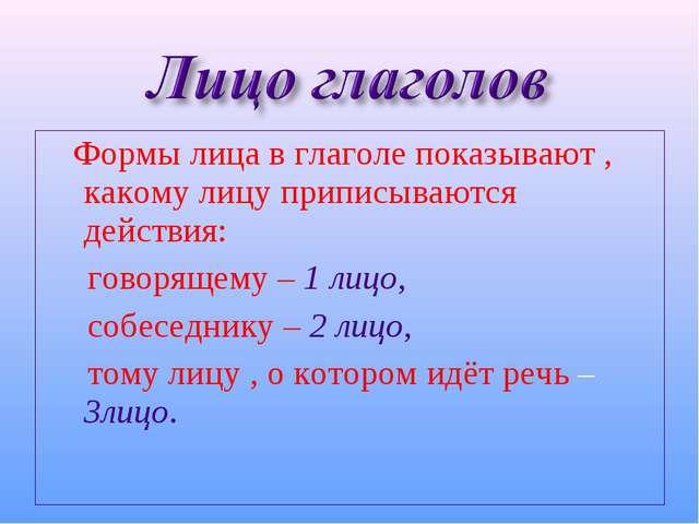 Формы лица в глаголе показывают , какому лицу приписываются действия: говоря...