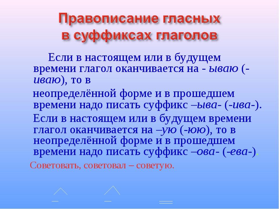 Если в настоящем или в будущем времени глагол оканчивается на - ываю (-иваю)...