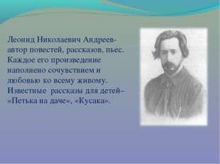 Леонид Николаевич Андреев- автор повестей, рассказов, пьес. Каждое его произв