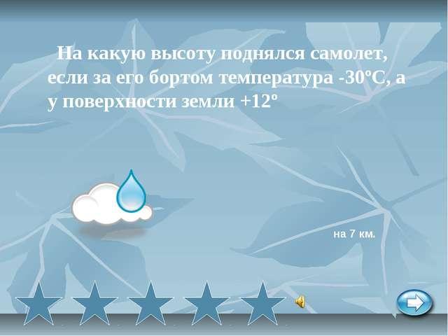 На какую высоту поднялся самолет, если за его бортом температура -30ºС, а у п...