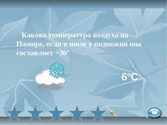 Какова температура воздуха на Памире, если в июле у подножия она составляет...