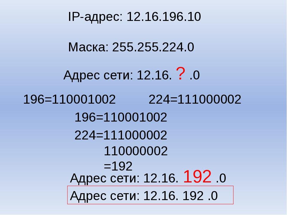 IP-адрес: 12.16.196.10 Маска: 255.255.224.0 Адрес сети: 12.16. ? .0 196=110...