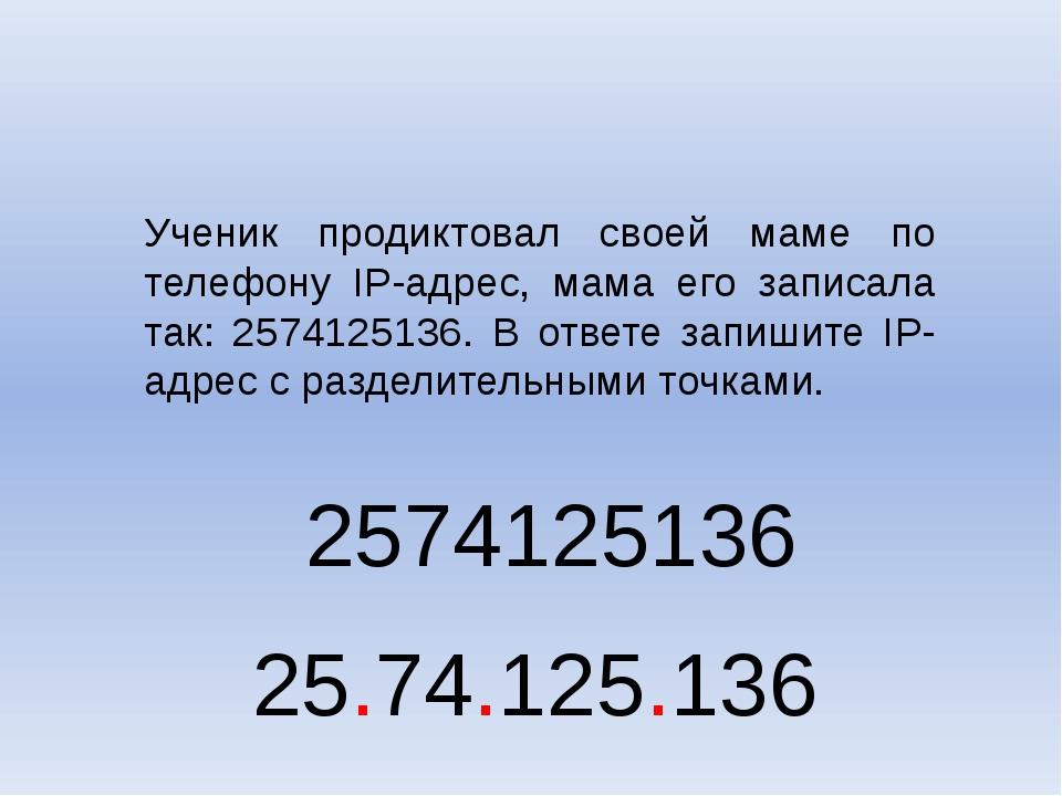 Ученик продиктовал своей маме по телефону IP-адрес, мама его записала так: 25...
