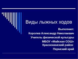 Виды лыжных ходов Выполнил: Королев Александр Николаевич Учитель физической к