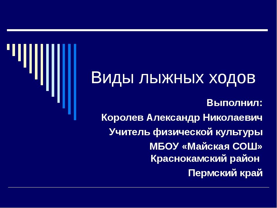 Виды лыжных ходов Выполнил: Королев Александр Николаевич Учитель физической к...