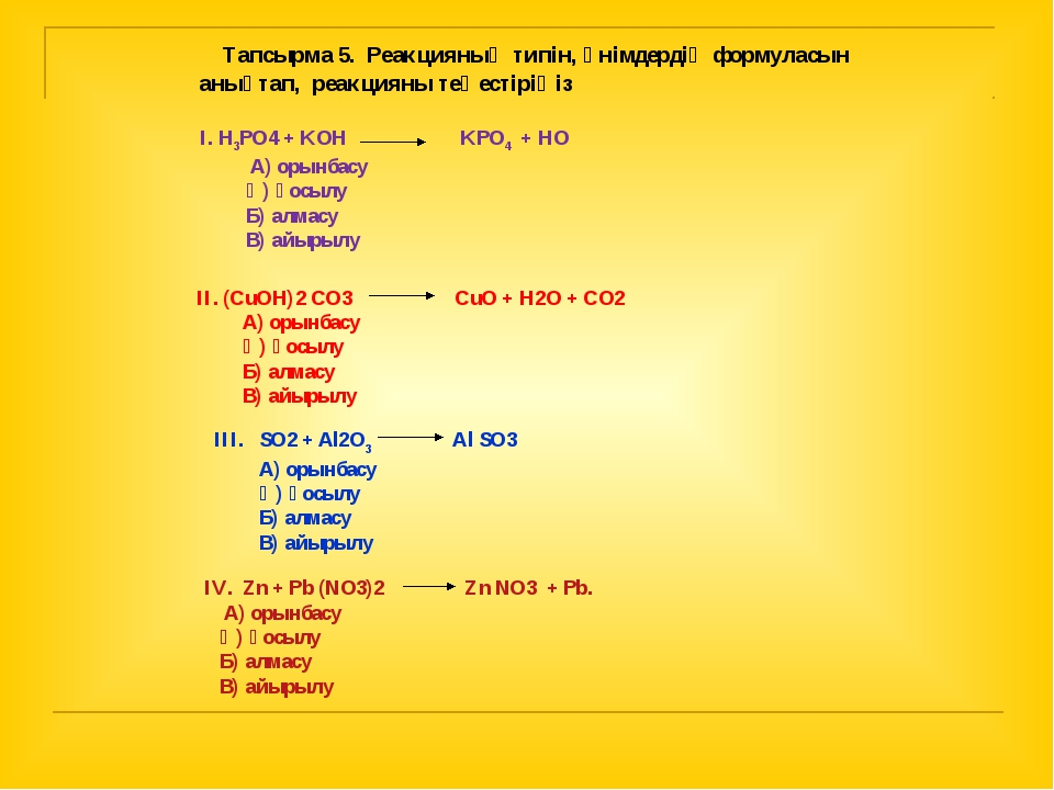 Тапсырма 5. Реакцияның типін, өнімдердің формуласын анықтап, реакцияны теңес...