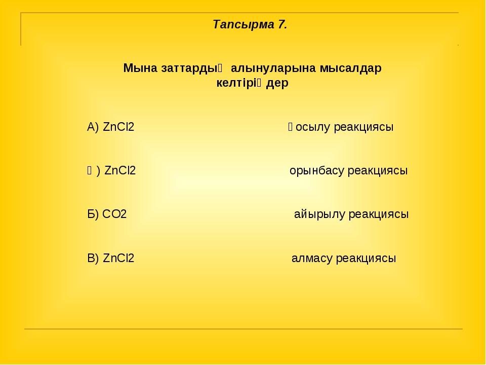Тапсырма 7. Мына заттардың алынуларына мысалдар келтіріңдер А) ZnCl2 қосылу р...