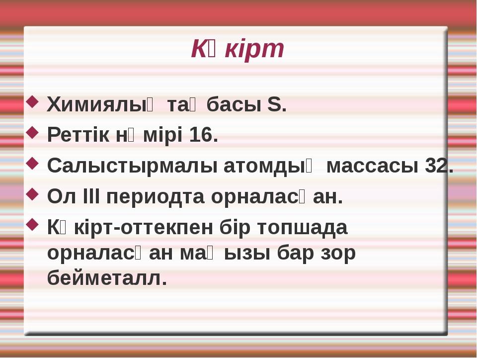 Күкірт Химиялық таңбасы S. Реттік нөмірі 16. Салыстырмалы атомдық массасы 32....