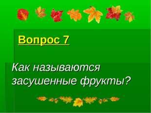 Вопрос 7 Как называются засушенные фрукты?
