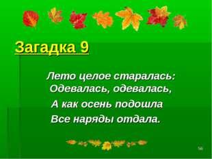 * Загадка 9 Лето целое старалась: Одевалась, одевалась, А как осень подошла В