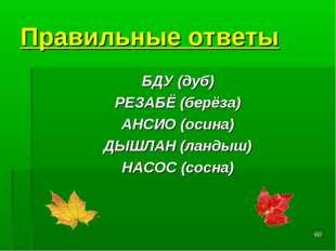 * Правильные ответы БДУ(дуб) РЕЗАБЁ(берёза) АНСИО(осина) ДЫШЛАН(ландыш) Н