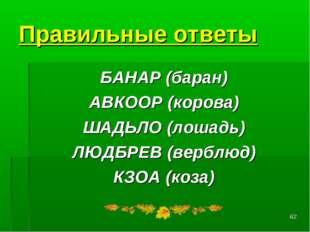 * Правильные ответы БАНАР(баран) АВКООР(корова) ШАДЬЛО(лошадь) ЛЮДБРЕВ(ве