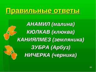 * Правильные ответы АНАМИЛ (малина) КЮЛКАВ (клюква) КАНИЯЛМЕЗ (земляника) ЗУБ