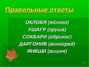 * Правильные ответы ОКЛОБЯ(яблоко) УШАГР(груша) СОКБАРИ(абрикос) ДАРГОНИВ