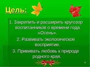 * Цель: 1. Закрепить и расширить кругозор воспитанников о времени года «Осень