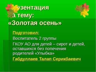Презентация на тему: «Золотая осень» Подготовил: Воспитатель 2 группы ГКОУ АО