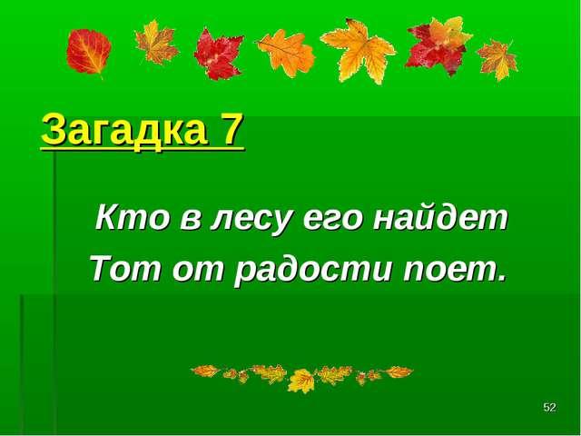 * Загадка 7 Кто в лесу его найдет Тот от радости поет.