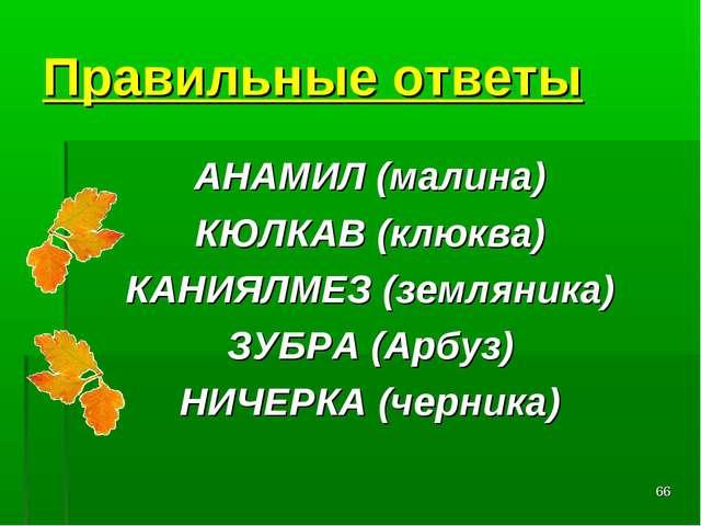 * Правильные ответы АНАМИЛ (малина) КЮЛКАВ (клюква) КАНИЯЛМЕЗ (земляника) ЗУБ...