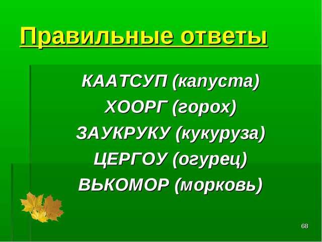 * Правильные ответы КААТСУП(капуста) ХООРГ(горох) ЗАУКРУКУ(кукуруза) ЦЕРГО...