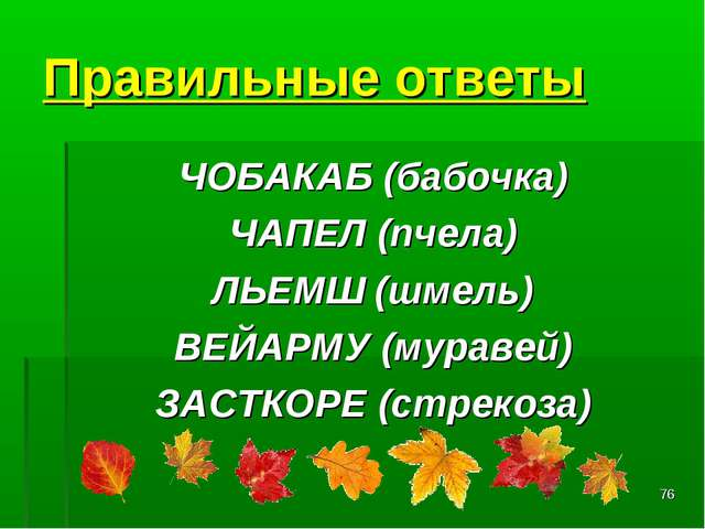 * Правильные ответы ЧОБАКАБ(бабочка) ЧАПЕЛ(пчела) ЛЬЕМШ(шмель) ВЕЙАРМУ(му...