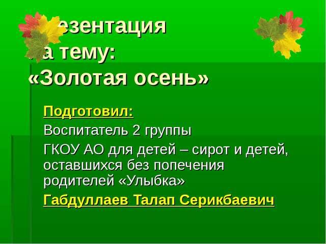Презентация на тему: «Золотая осень» Подготовил: Воспитатель 2 группы ГКОУ АО...