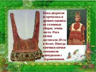 Кика двурогая встречалась в древнеславянских головных уборах очень часто. Рог