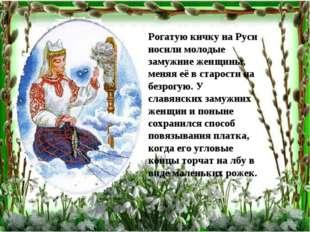 Рогатую кичку на Руси носили молодые замужние женщины, меняя её в старости на