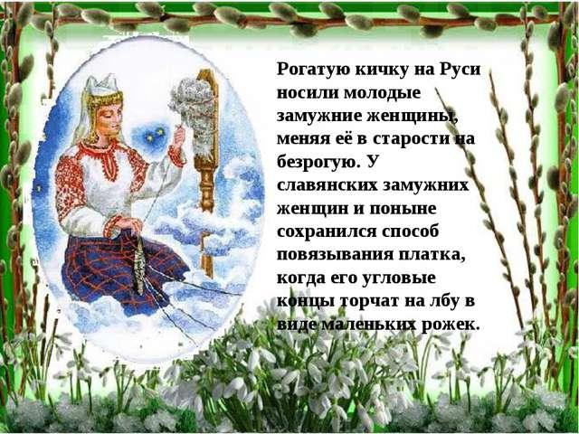 Рогатую кичку на Руси носили молодые замужние женщины, меняя её в старости на...