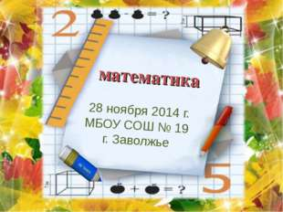 математика 28 ноября 2014 г. МБОУ СОШ № 19 г. Заволжье