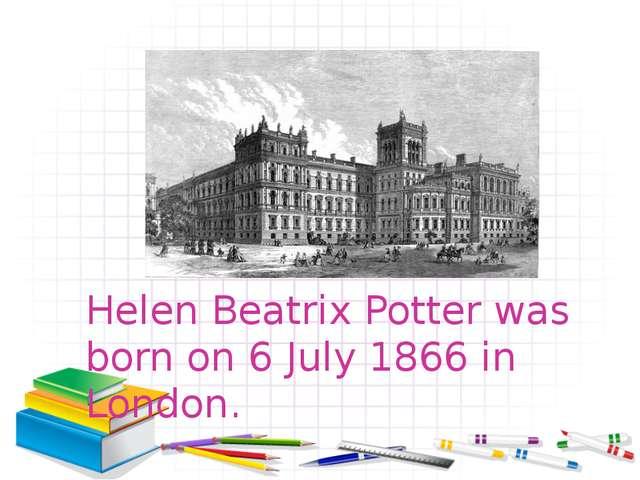 Helen Beatrix Potter was born on 6 July 1866 in London.