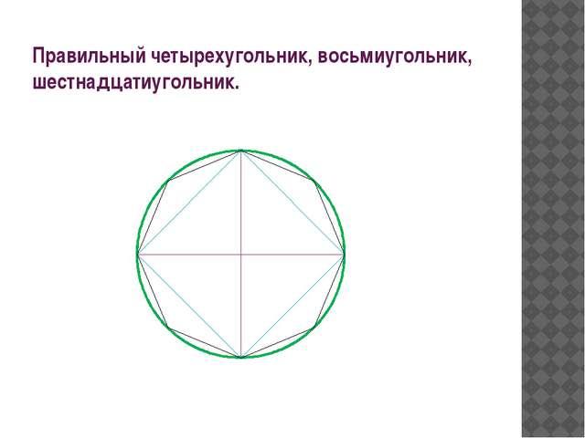 Правильный четырехугольник, восьмиугольник, шестнадцатиугольник.