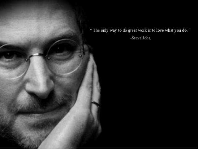 """ The only way to do great work is to love what you do. "" -Steve Jobs."