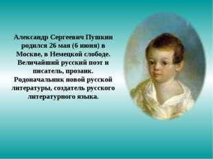 Александр Сергеевич Пушкин родился 26 мая (6 июня) в Москве, в Немецкой слобо