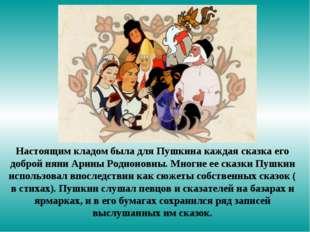 Настоящим кладом была для Пушкина каждая сказка его доброй няни Арины Родионо