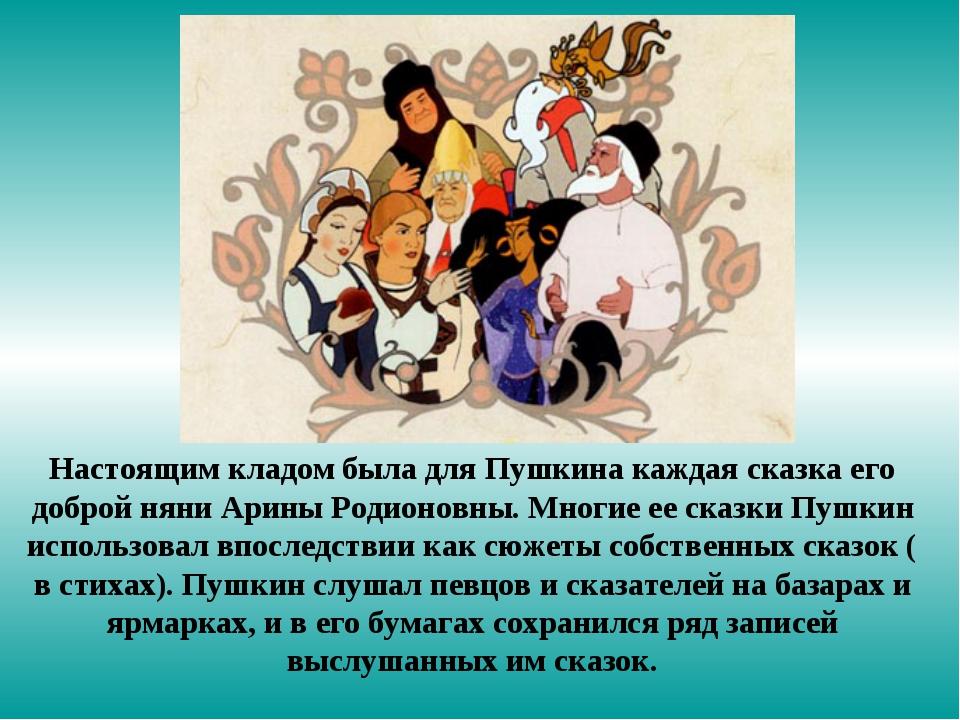 Настоящим кладом была для Пушкина каждая сказка его доброй няни Арины Родионо...