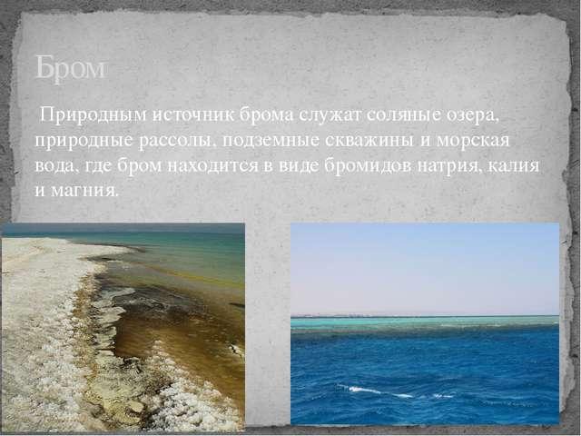 Природным источник брома служат соляные озера, природные рассолы, подземные...