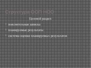 Структура ООП НОО Целевой раздел: пояснительная записка планируемые результат