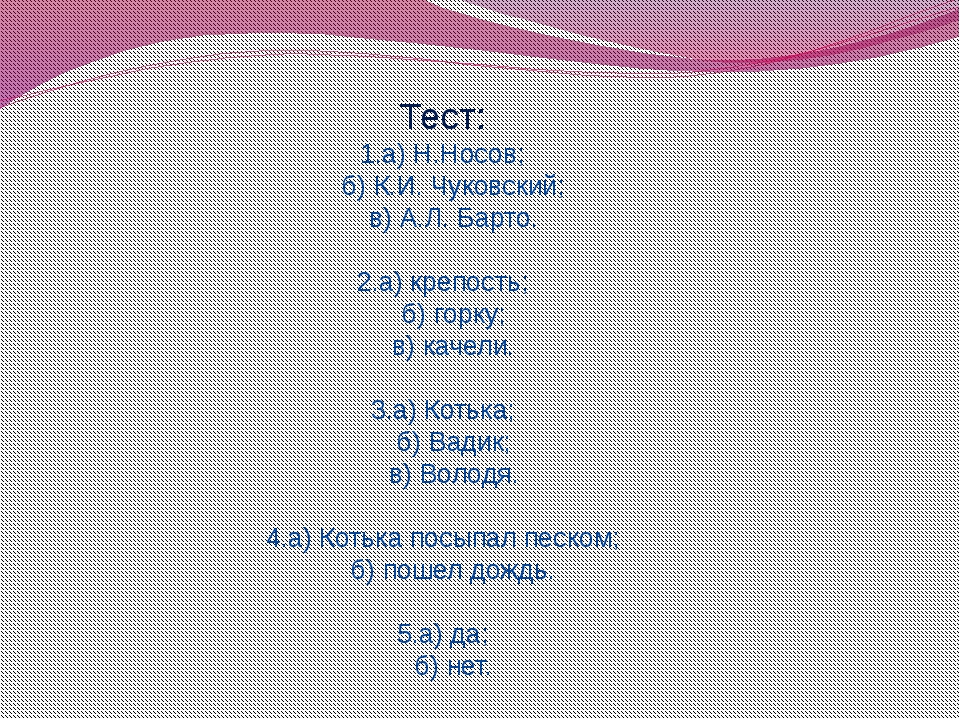 Тест: 1.а) Н.Носов; б) К.И. Чуковский; в) А.Л. Барто. 2.а) крепость; б) горку...