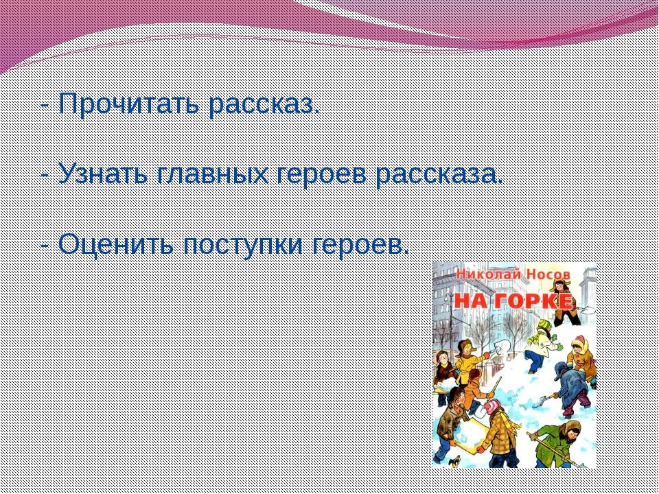 - Прочитать рассказ. - Узнать главных героев рассказа. - Оценить поступки гер...