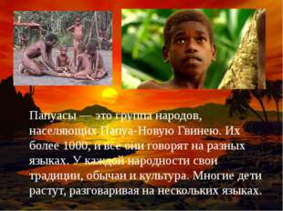 Папуасы — это группа народов, населяющих Папуа-Новую Гвинею. Их более 1000, и